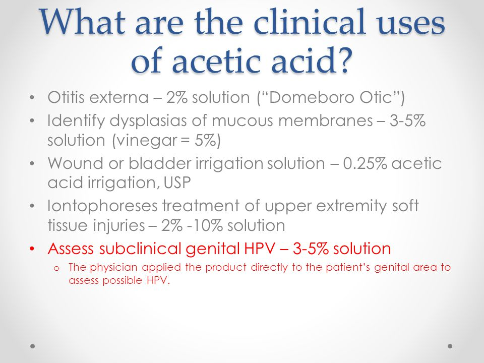 "What are the clinical uses of acetic acid? Otitis externa – 2% solution (""Domeboro Otic"") Identify dysplasias of mucous membranes – 3-5% solution (vin"