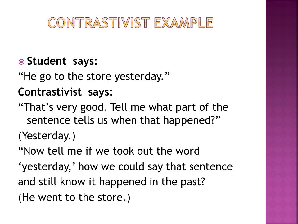  Student says: He go to the store yesterday. Contrastivist says: That's very good.