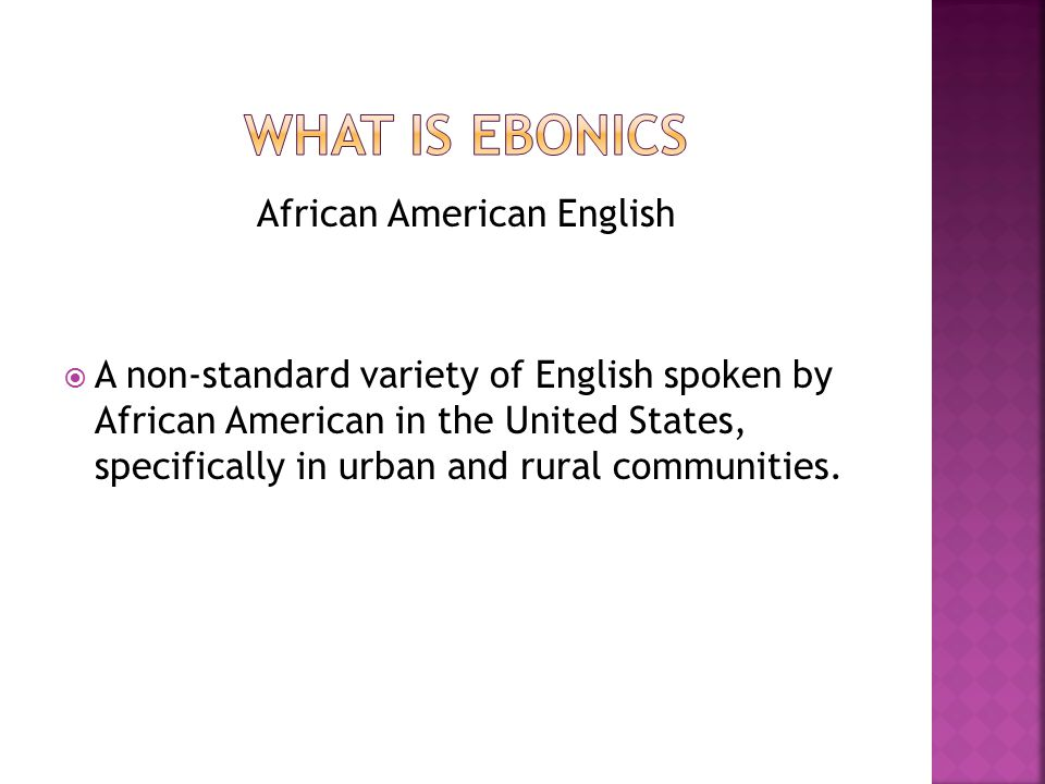 African American English  A non-standard variety of English spoken by African American in the United States, specifically in urban and rural communities.