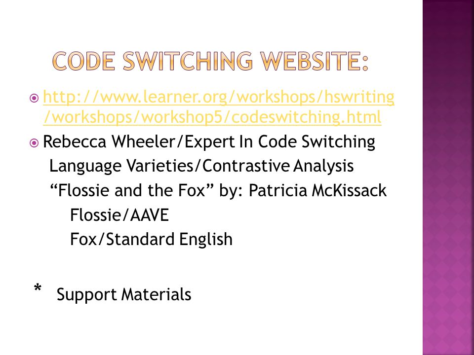  http://www.learner.org/workshops/hswriting /workshops/workshop5/codeswitching.html http://www.learner.org/workshops/hswriting /workshops/workshop5/codeswitching.html  Rebecca Wheeler/Expert In Code Switching Language Varieties/Contrastive Analysis Flossie and the Fox by: Patricia McKissack Flossie/AAVE Fox/Standard English * Support Materials