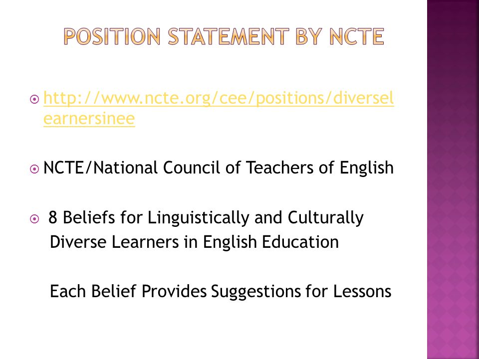  http://www.ncte.org/cee/positions/diversel earnersinee http://www.ncte.org/cee/positions/diversel earnersinee  NCTE/National Council of Teachers of English  8 Beliefs for Linguistically and Culturally Diverse Learners in English Education Each Belief Provides Suggestions for Lessons
