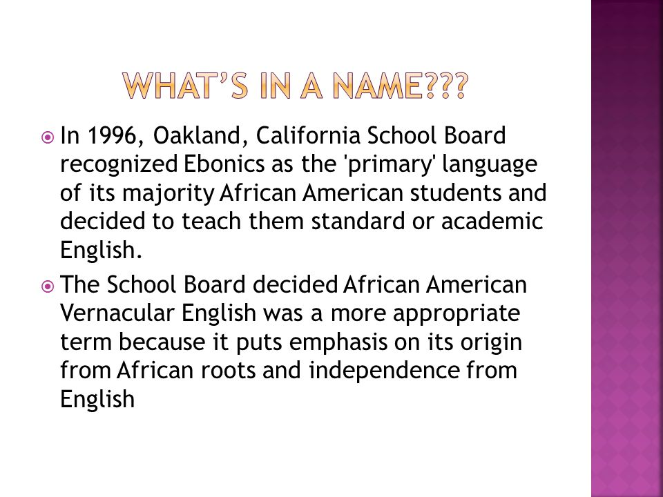  In 1996, Oakland, California School Board recognized Ebonics as the primary language of its majority African American students and decided to teach them standard or academic English.