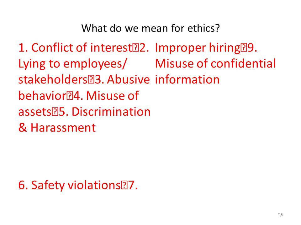 What do we mean for ethics? 1. Conflict of interest 2. Lying to employees/ stakeholders 3. Abusive behavior 4. Misuse of assets 5. Discrimination & Ha