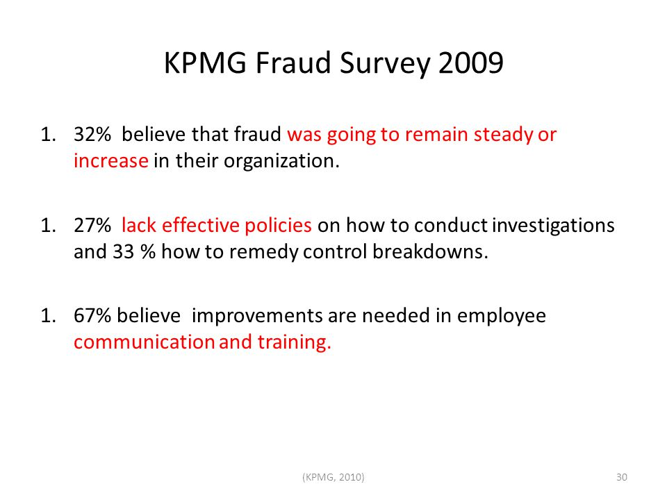 KPMG Fraud Survey 2009 1.32% believe that fraud was going to remain steady or increase in their organization. 1.27% lack effective policies on how to