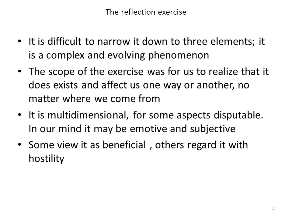 The reflection exercise It is difficult to narrow it down to three elements; it is a complex and evolving phenomenon The scope of the exercise was for us to realize that it does exists and affect us one way or another, no matter where we come from It is multidimensional, for some aspects disputable.