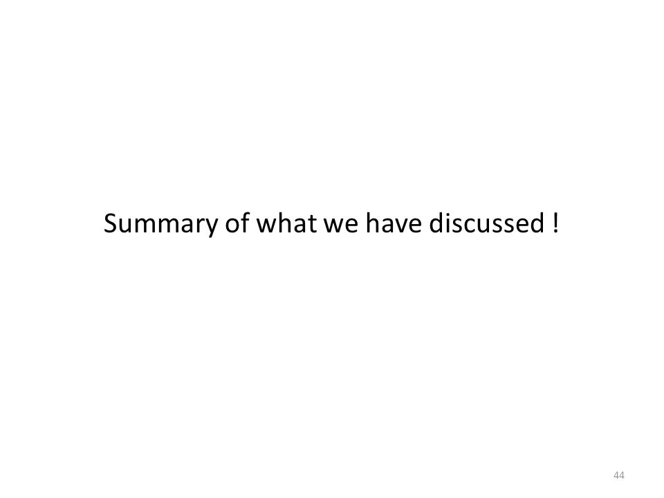 Summary of what we have discussed ! 44