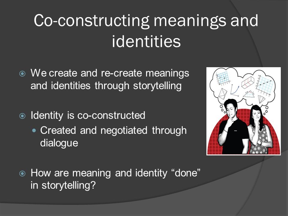 Co-constructing meanings and identities  We create and re-create meanings and identities through storytelling  Identity is co-constructed Created an