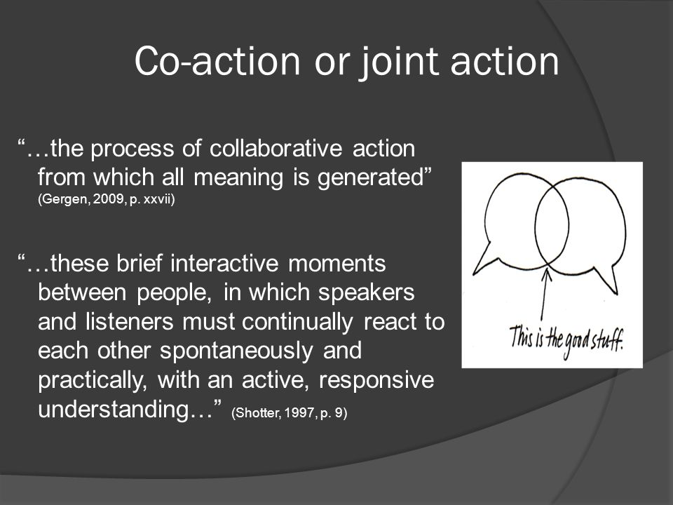 "Co-action or joint action ""…the process of collaborative action from which all meaning is generated"" (Gergen, 2009, p. xxvii) ""…these brief interactiv"