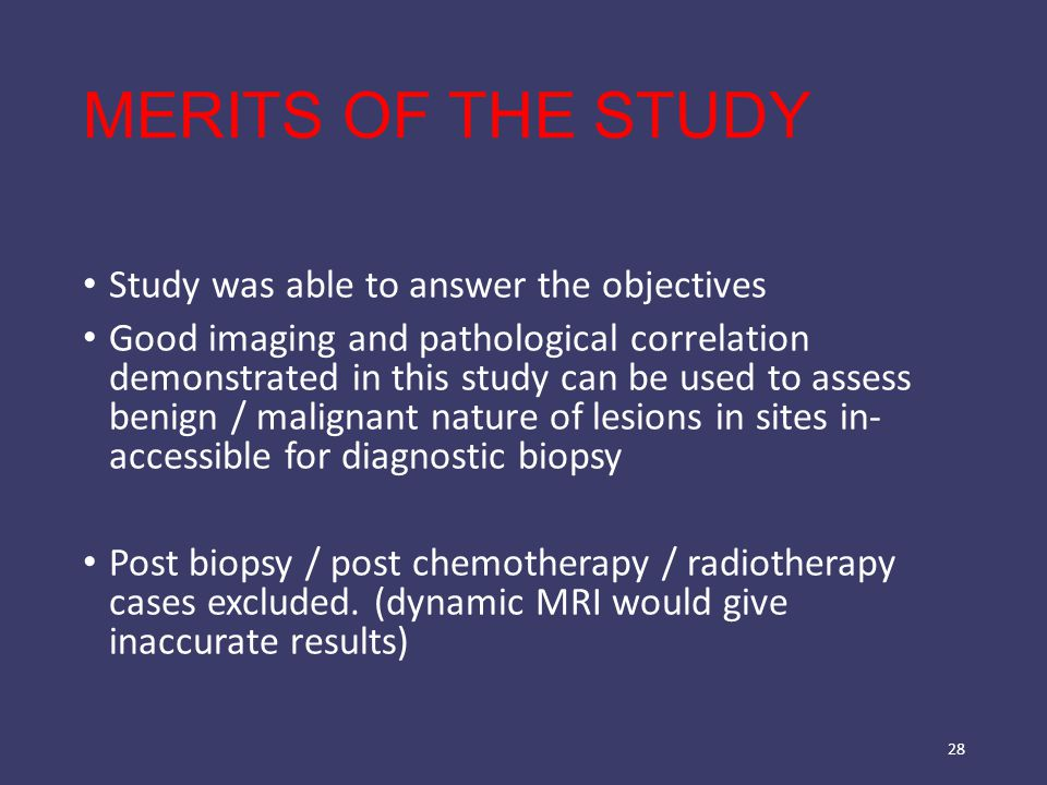 MERITS OF THE STUDY Study was able to answer the objectives Good imaging and pathological correlation demonstrated in this study can be used to assess benign / malignant nature of lesions in sites in- accessible for diagnostic biopsy Post biopsy / post chemotherapy / radiotherapy cases excluded.