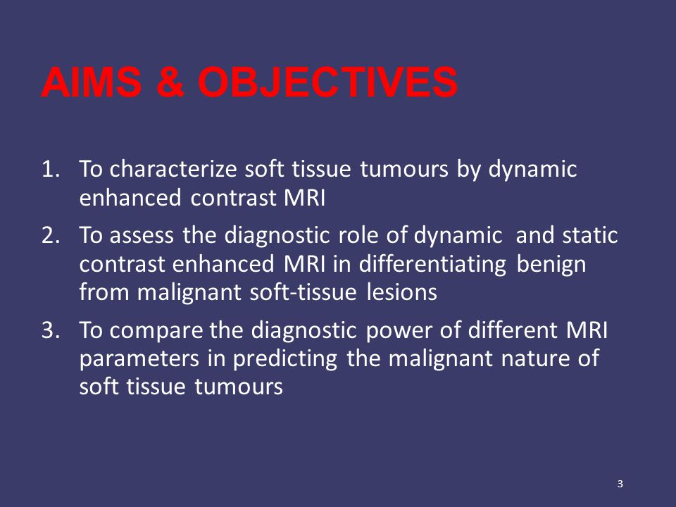 AIMS & OBJECTIVES 1.To characterize soft tissue tumours by dynamic enhanced contrast MRI 2.To assess the diagnostic role of dynamic and static contrast enhanced MRI in differentiating benign from malignant soft-tissue lesions 3.To compare the diagnostic power of different MRI parameters in predicting the malignant nature of soft tissue tumours 3