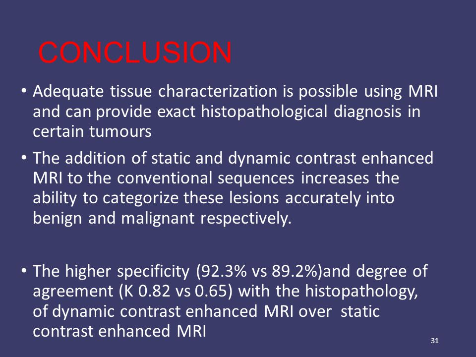 CONCLUSION Adequate tissue characterization is possible using MRI and can provide exact histopathological diagnosis in certain tumours The addition of static and dynamic contrast enhanced MRI to the conventional sequences increases the ability to categorize these lesions accurately into benign and malignant respectively.