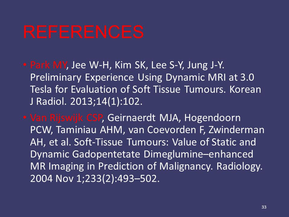 REFERENCES Park MY, Jee W-H, Kim SK, Lee S-Y, Jung J-Y. Preliminary Experience Using Dynamic MRI at 3.0 Tesla for Evaluation of Soft Tissue Tumours. K