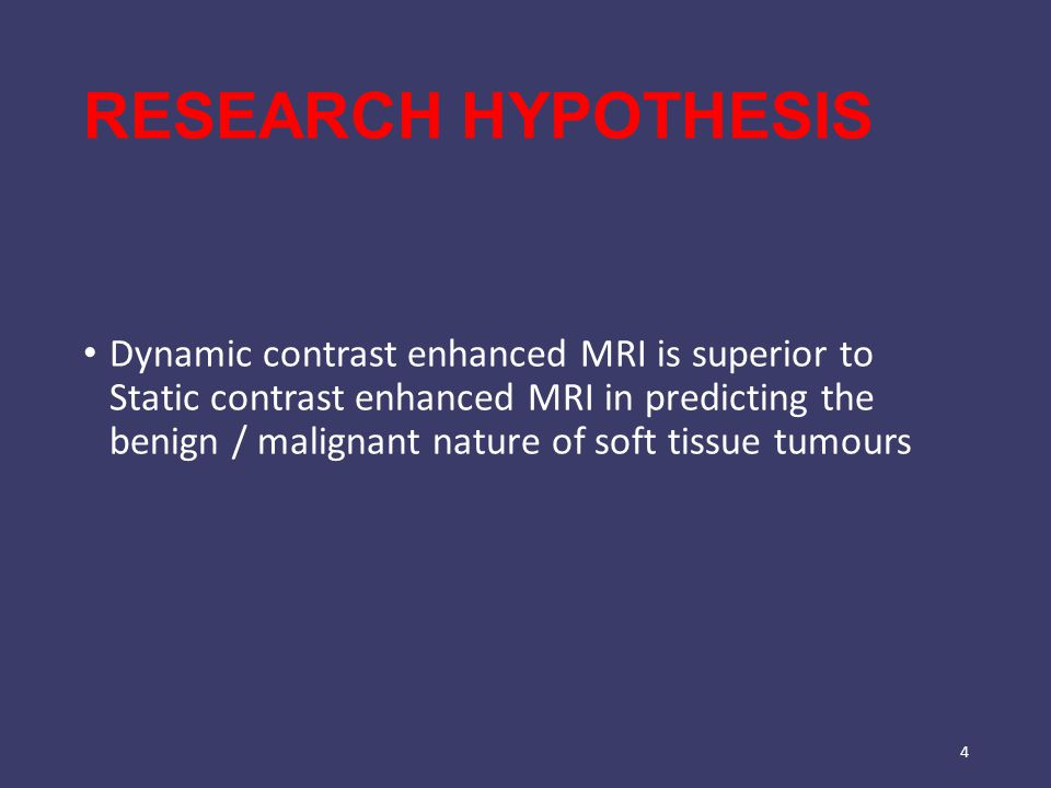 RESEARCH HYPOTHESIS Dynamic contrast enhanced MRI is superior to Static contrast enhanced MRI in predicting the benign / malignant nature of soft tissue tumours 4