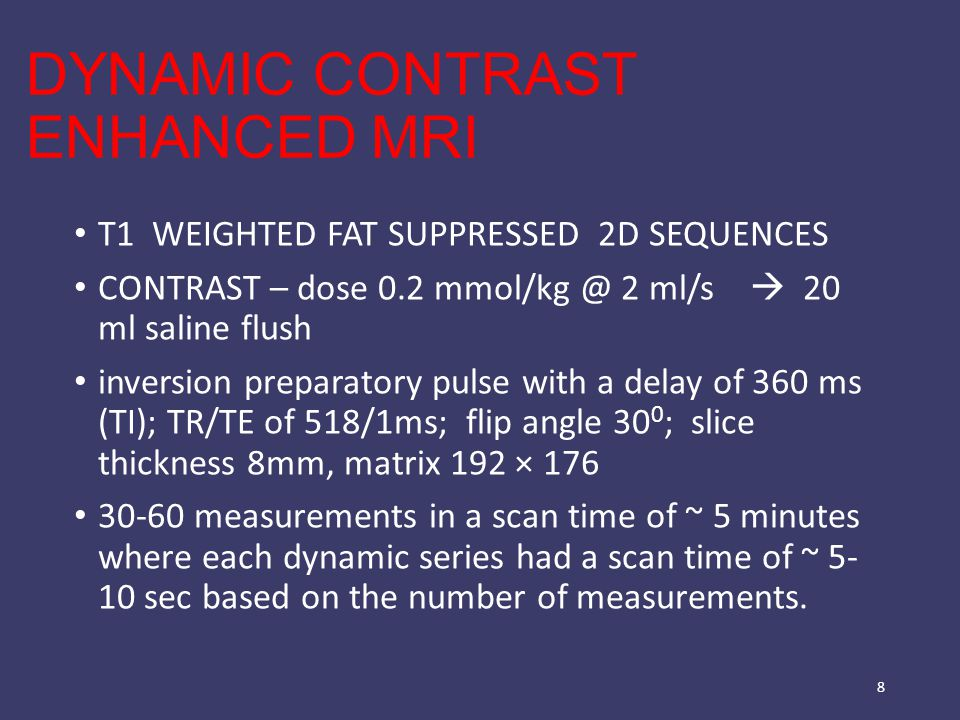 DYNAMIC CONTRAST ENHANCED MRI T1 WEIGHTED FAT SUPPRESSED 2D SEQUENCES CONTRAST – dose 0.2 mmol/kg @ 2 ml/s  20 ml saline flush inversion preparatory pulse with a delay of 360 ms (TI); TR/TE of 518/1ms; flip angle 30 0 ; slice thickness 8mm, matrix 192 × 176 30-60 measurements in a scan time of ~ 5 minutes where each dynamic series had a scan time of ~ 5- 10 sec based on the number of measurements.