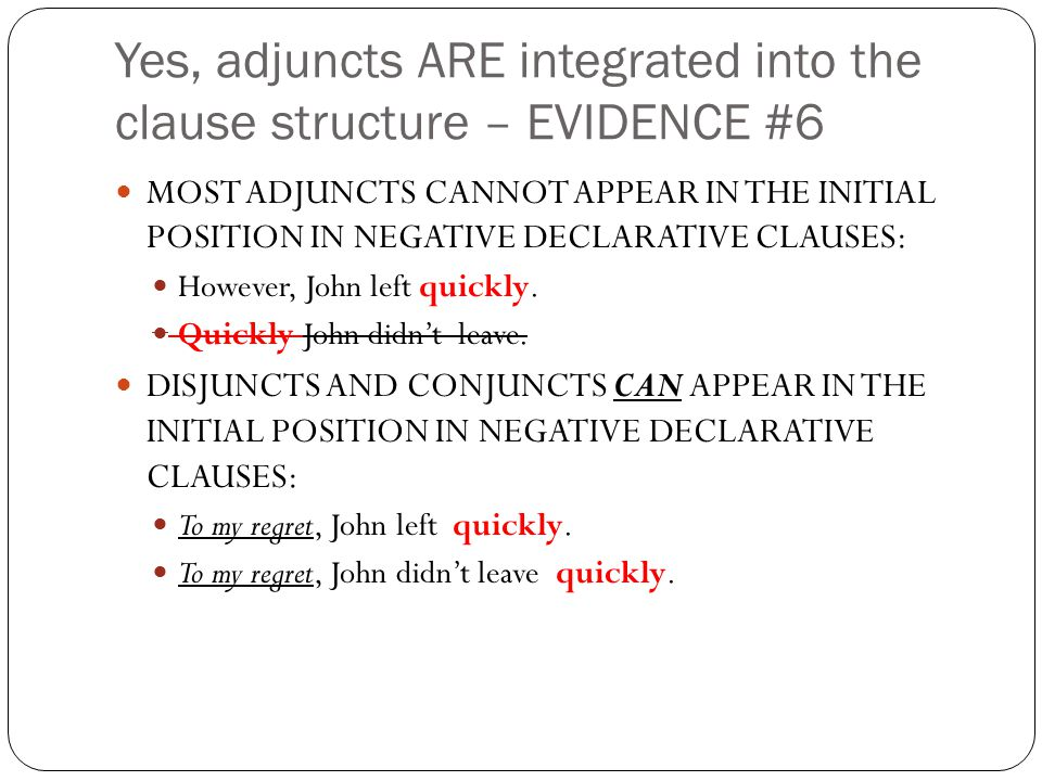 Yes, adjuncts ARE integrated into the clause structure – EVIDENCE #6 MOST ADJUNCTS CANNOT APPEAR IN THE INITIAL POSITION IN NEGATIVE DECLARATIVE CLAUSES: However, John left quickly.