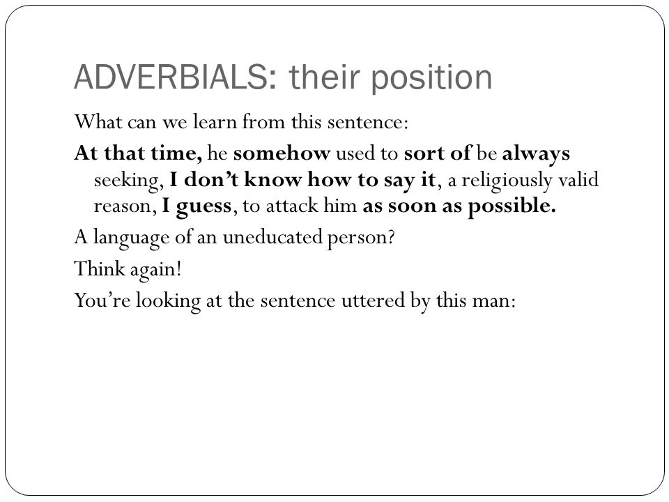ADVERBIALS: their position What can we learn from this sentence: At that time, he somehow used to sort of be always seeking, I don't know how to say it, a religiously valid reason, I guess, to attack him as soon as possible.