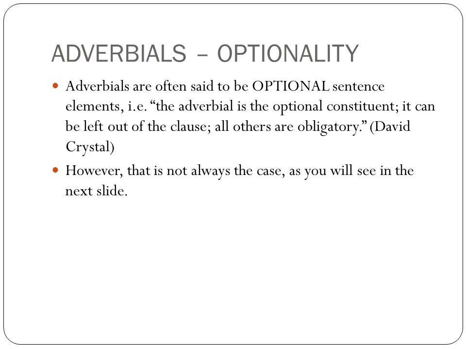 ADVERBIALS – OPTIONALITY Adverbials are often said to be OPTIONAL sentence elements, i.e.