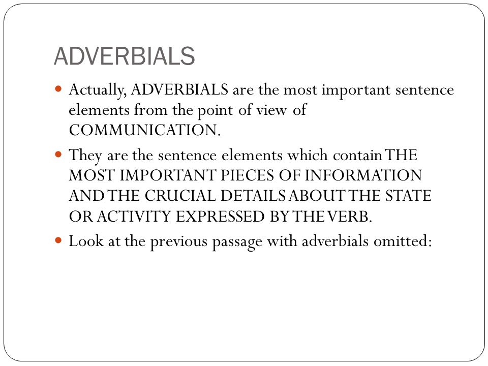 ADVERBIALS Actually, ADVERBIALS are the most important sentence elements from the point of view of COMMUNICATION.