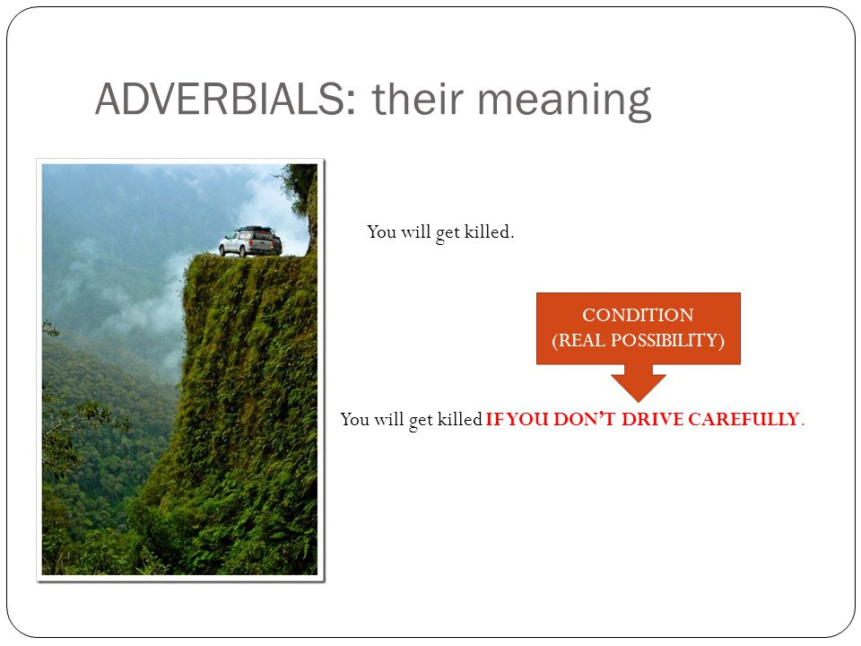 ADVERBIALS: their meaning You will get killed IF YOU DON'T DRIVE CAREFULLY.