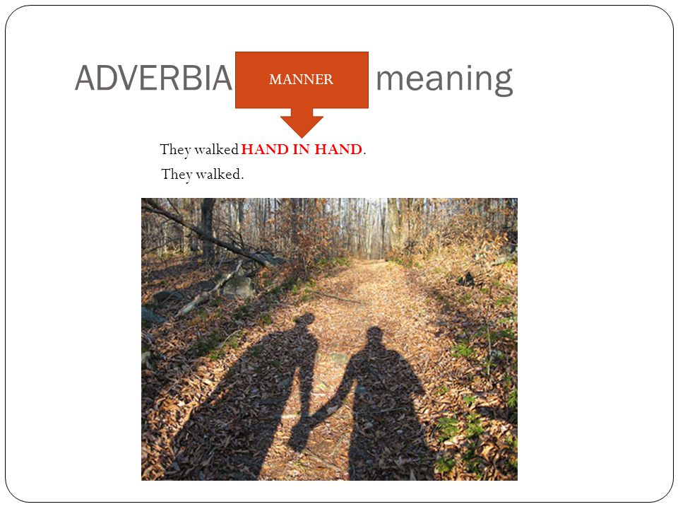 ADVERBIALS: their meaning They walked HAND IN HAND. They walked. MANNER