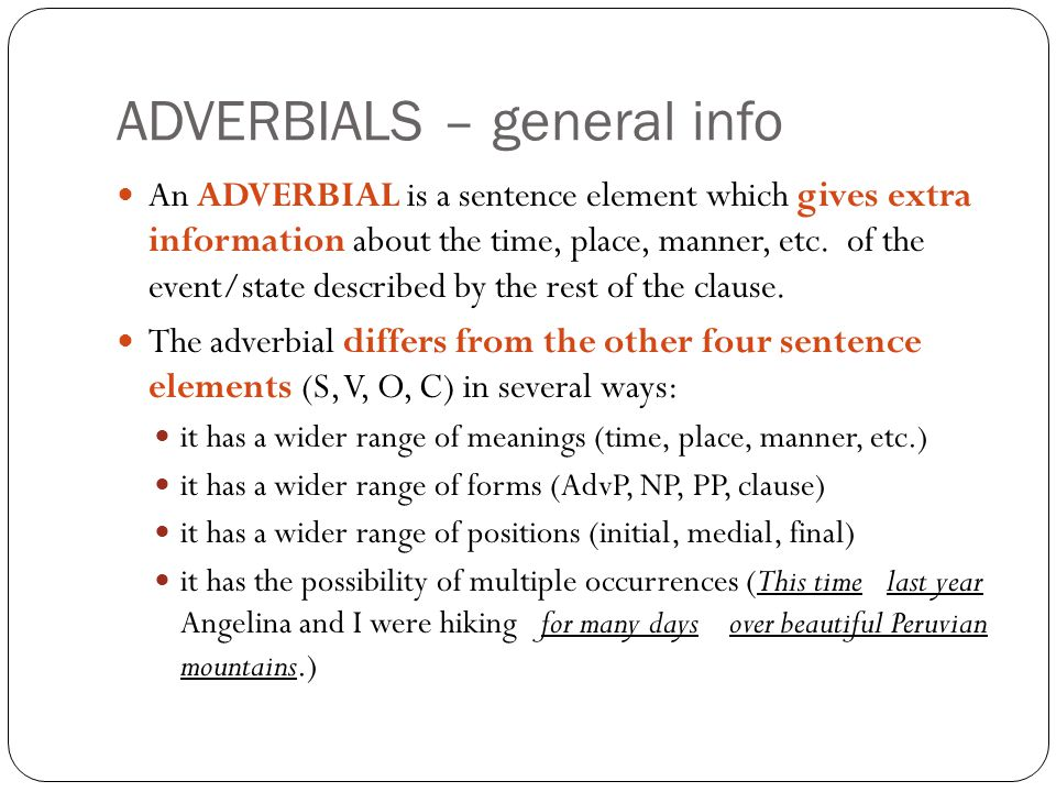 ADVERBIALS – general info An ADVERBIAL is a sentence element which gives extra information about the time, place, manner, etc.