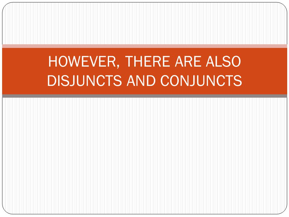 HOWEVER, THERE ARE ALSO DISJUNCTS AND CONJUNCTS
