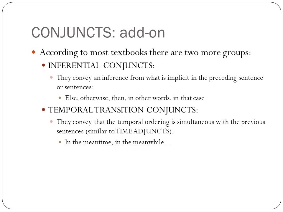 CONJUNCTS: add-on According to most textbooks there are two more groups: INFERENTIAL CONJUNCTS: They convey an inference from what is implicit in the preceding sentence or sentences: Else, otherwise, then, in other words, in that case TEMPORAL TRANSITION CONJUNCTS: They convey that the temporal ordering is simultaneous with the previous sentences (similar to TIME ADJUNCTS): In the meantime, in the meanwhile…