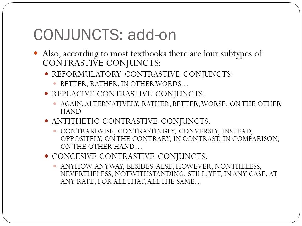 CONJUNCTS: add-on Also, according to most textbooks there are four subtypes of CONTRASTIVE CONJUNCTS: REFORMULATORY CONTRASTIVE CONJUNCTS: BETTER, RATHER, IN OTHER WORDS… REPLACIVE CONTRASTIVE CONJUNCTS: AGAIN, ALTERNATIVELY, RATHER, BETTER, WORSE, ON THE OTHER HAND ANTITHETIC CONTRASTIVE CONJUNCTS: CONTRARIWISE, CONTRASTINGLY, CONVERSLY, INSTEAD, OPPOSITELY, ON THE CONTRARY, IN CONTRAST, IN COMPARISON, ON THE OTHER HAND… CONCESIVE CONTRASTIVE CONJUNCTS: ANYHOW, ANYWAY, BESIDES, ALSE, HOWEVER, NONTHELESS, NEVERTHELESS, NOTWITHSTANDING, STILL, YET, IN ANY CASE, AT ANY RATE, FOR ALL THAT, ALL THE SAME…