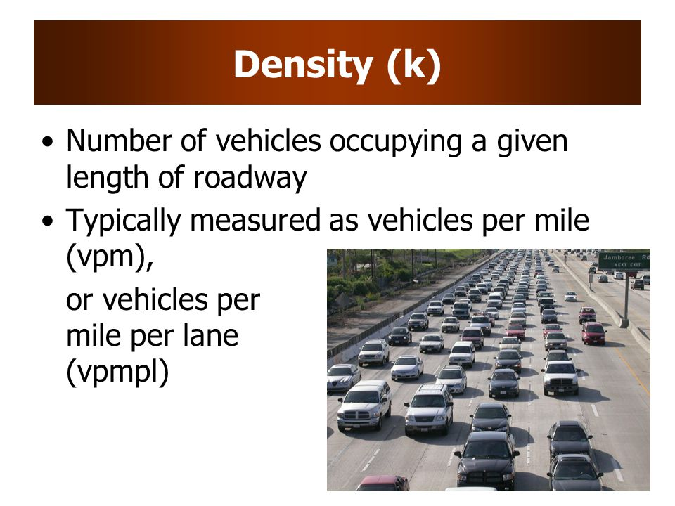 Density (k) Number of vehicles occupying a given length of roadway Typically measured as vehicles per mile (vpm), or vehicles per mile per lane (vpmpl