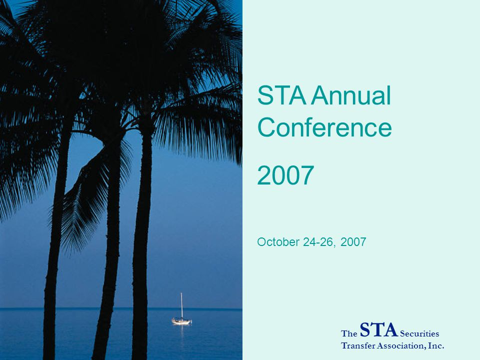 STA Annual Conference 2007 The STA Securities Transfer Association, Inc. October 24-26, 2007
