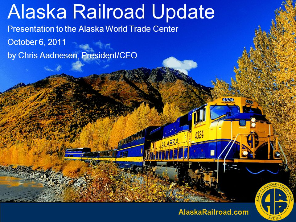 AlaskaRailroad.com Alaska Railroad Update Presentation to the Alaska World Trade Center October 6, 2011 by Chris Aadnesen, President/CEO