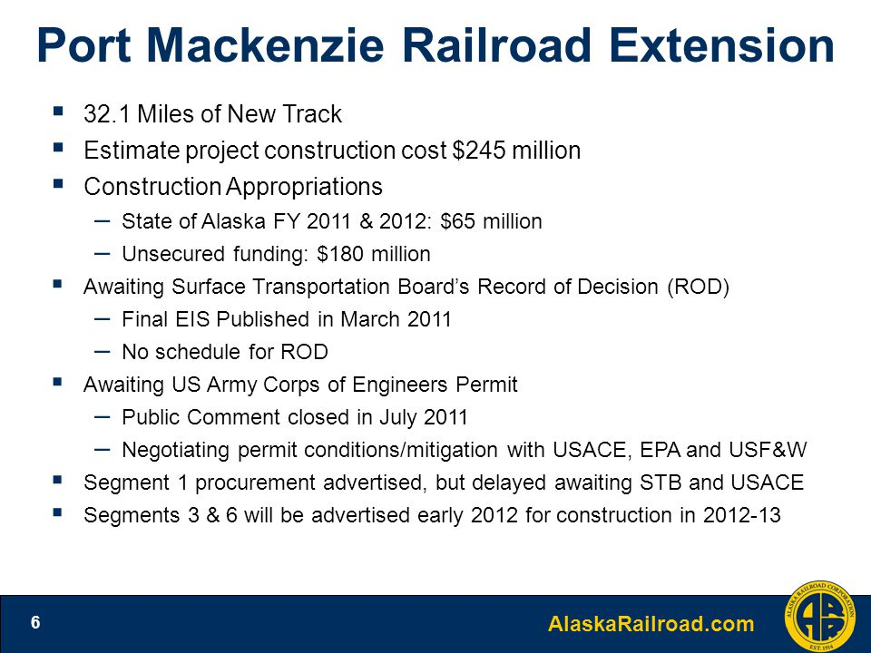 AlaskaRailroad.com 6 Port Mackenzie Railroad Extension  32.1 Miles of New Track  Estimate project construction cost $245 million  Construction Appropriations – State of Alaska FY 2011 & 2012: $65 million – Unsecured funding: $180 million  Awaiting Surface Transportation Board's Record of Decision (ROD) – Final EIS Published in March 2011 – No schedule for ROD  Awaiting US Army Corps of Engineers Permit – Public Comment closed in July 2011 – Negotiating permit conditions/mitigation with USACE, EPA and USF&W  Segment 1 procurement advertised, but delayed awaiting STB and USACE  Segments 3 & 6 will be advertised early 2012 for construction in 2012-13