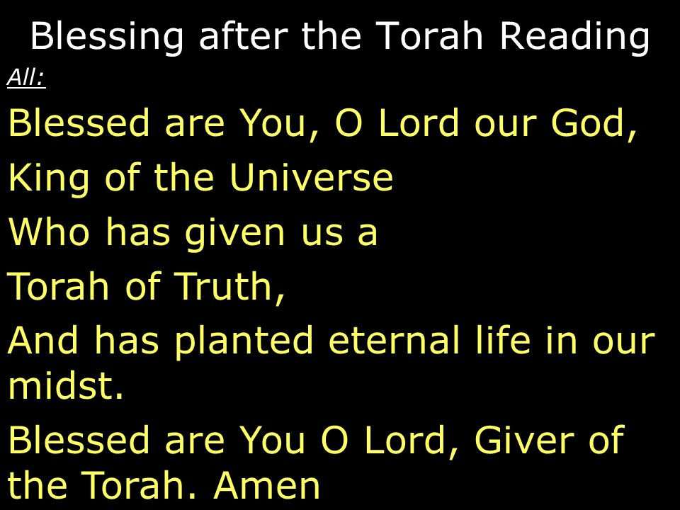 All: Blessed are You, O Lord our God, King of the Universe Who has given us a Torah of Truth, And has planted eternal life in our midst. Blessed are Y