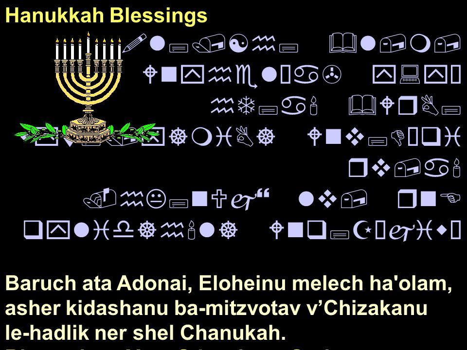 Hanukkah Blessings !l;/[h; &l,m, Wnyhel¿a> y:yÒ hT;a' &WrB; wyt;/x]miB] Wnv;DÒqi rv,a'.hK;nUj} lv, rnE qylid]h'l] Wnq;ZÒjiwÒ Baruch ata Adonai, Elohei