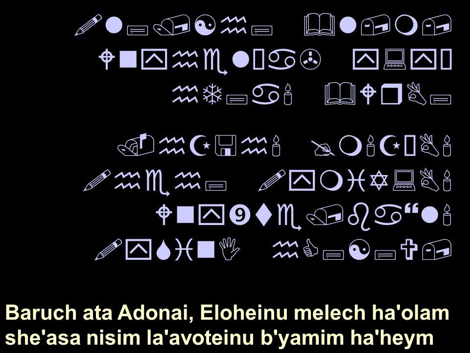 "!l;/[h; &l,m, Wnyhel¿a> y:yÒ hT;a' &WrB;.hZ<h' @m'ZÒB' !heh; !ymiY:B' Wny""te/ba}l' !ySinI hC;[;V, Baruch ata Adonai, Eloheinu melech ha'olam she'asa n"