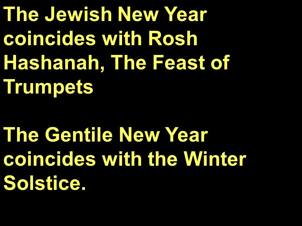 The Jewish New Year coincides with Rosh Hashanah, The Feast of Trumpets The Gentile New Year coincides with the Winter Solstice.