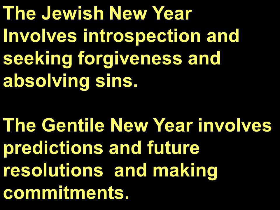 The Jewish New Year Involves introspection and seeking forgiveness and absolving sins. The Gentile New Year involves predictions and future resolution