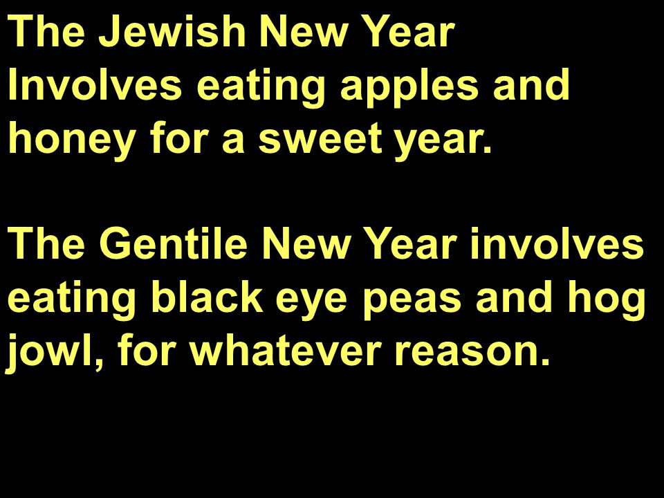 The Jewish New Year Involves eating apples and honey for a sweet year. The Gentile New Year involves eating black eye peas and hog jowl, for whatever