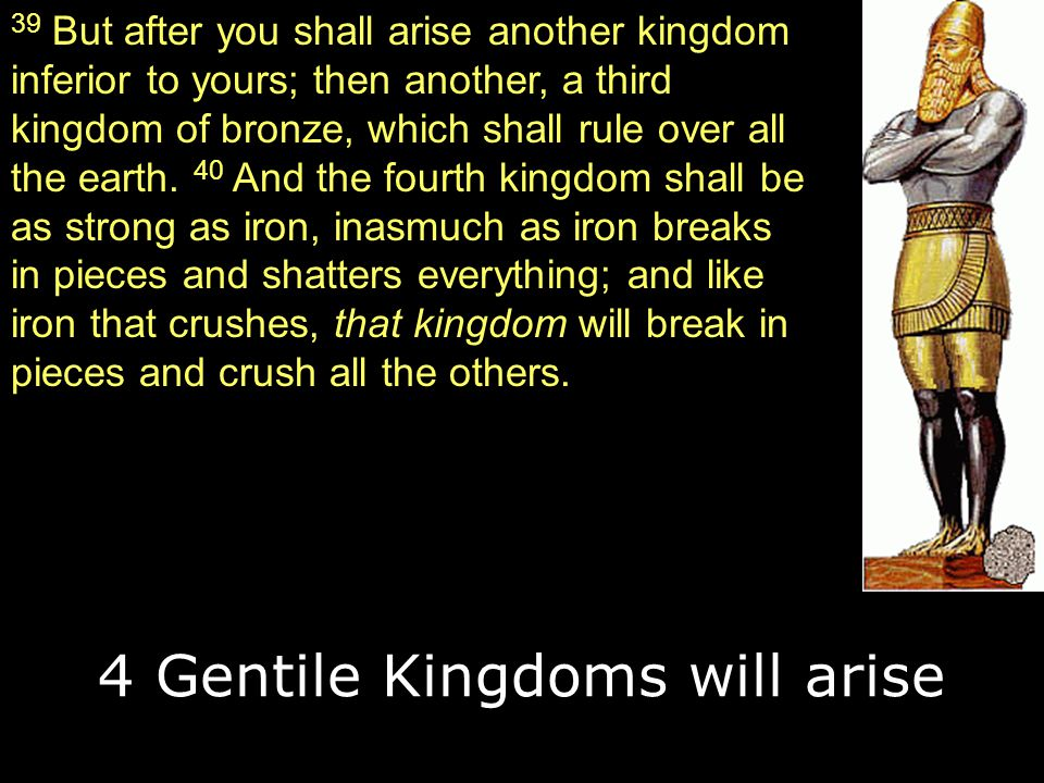 39 But after you shall arise another kingdom inferior to yours; then another, a third kingdom of bronze, which shall rule over all the earth. 40 And t
