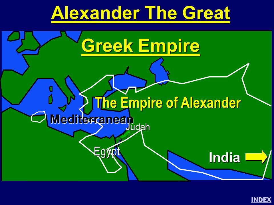 Alexander the Great INDEX Judah The Empire of Alexander India Mediterranean Egypt Alexander The Great Greek Empire