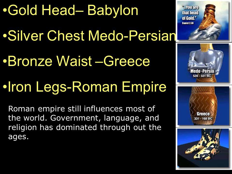 Gold Head– Babylon Silver Chest Medo-Persian Bronze Waist –Greece Iron Legs-Roman Empire Roman empire still influences most of the world. Government,