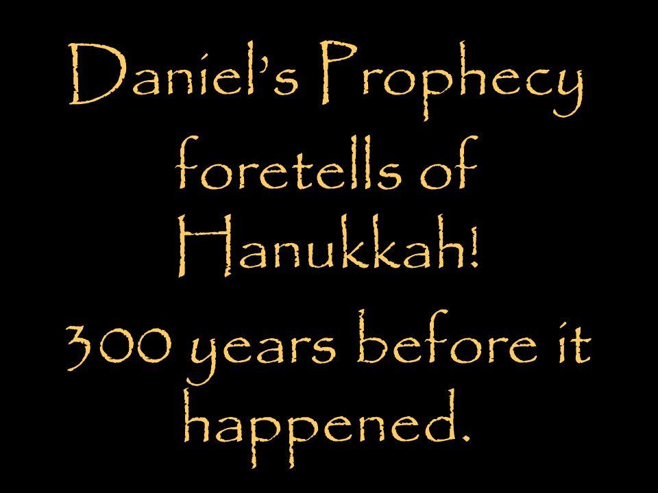 Daniel's Prophecy foretells of Hanukkah! 300 years before it happened.