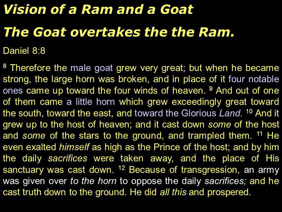 Vision of a Ram and a Goat The Goat overtakes the the Ram. Daniel 8:8 8 Therefore the male goat grew very great; but when he became strong, the large
