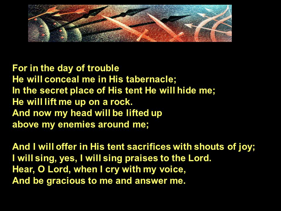For in the day of trouble He will conceal me in His tabernacle; In the secret place of His tent He will hide me; He will lift me up on a rock. And now