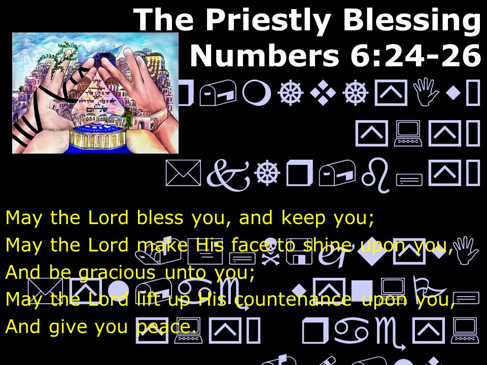 The Priestly Blessing Numbers 6:24-26.*r,m]v]yIwÒ y:yÒ *k]r,b;yÒ.+;N<juywI *yl,ae wyn:P; y:yÒ raey:.!/lv; *l] !cey:wÒ *yl,ae wyn:P; y:yÒ aC;yI May the