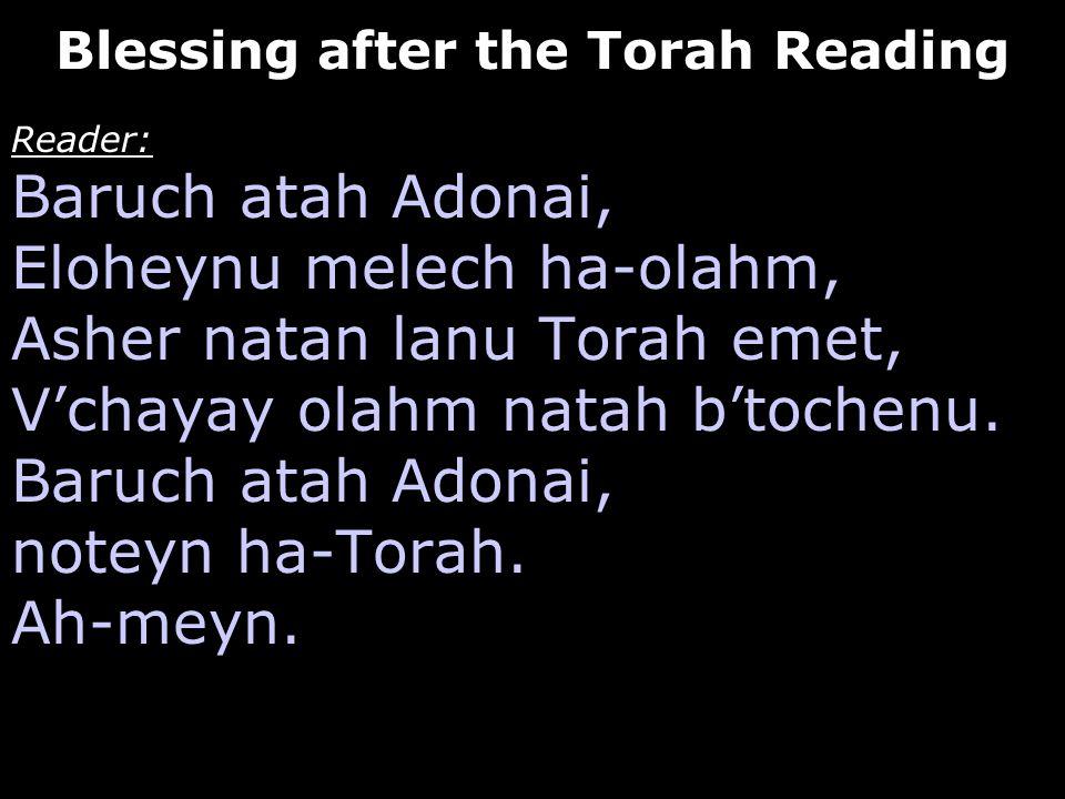 Reader: Baruch atah Adonai, Eloheynu melech ha-olahm, Asher natan lanu Torah emet, V'chayay olahm natah b'tochenu. Baruch atah Adonai, noteyn ha-Torah