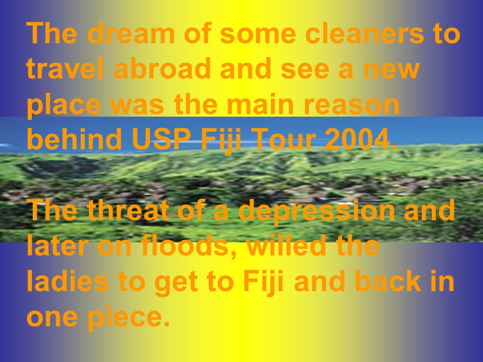 The dream of some cleaners to travel abroad and see a new place was the main reason behind USP Fiji Tour 2004.