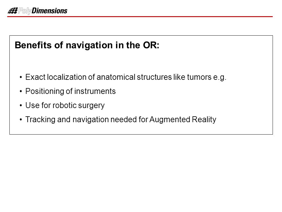 Benefits of navigation in the OR: Exact localization of anatomical structures like tumors e.g. Positioning of instruments Use for robotic surgery Trac
