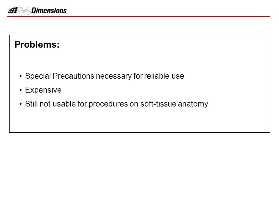 Problems: Special Precautions necessary for reliable use Expensive Still not usable for procedures on soft-tissue anatomy