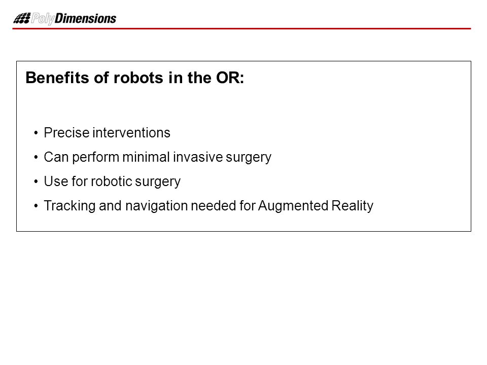 Benefits of robots in the OR: Precise interventions Can perform minimal invasive surgery Use for robotic surgery Tracking and navigation needed for Au